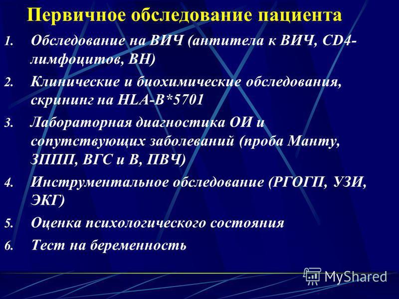 Первичное обследование пациента 1. Обследование на ВИЧ (антитела к ВИЧ, CD4- лимфоцитов, ВН) 2. Клинические и биохимические обследования, скрининг на HLA-B*5701 3. Лабораторная диагностика ОИ и сопутствующих заболеваний (проба Манту, ЗППП, ВГС и В, П