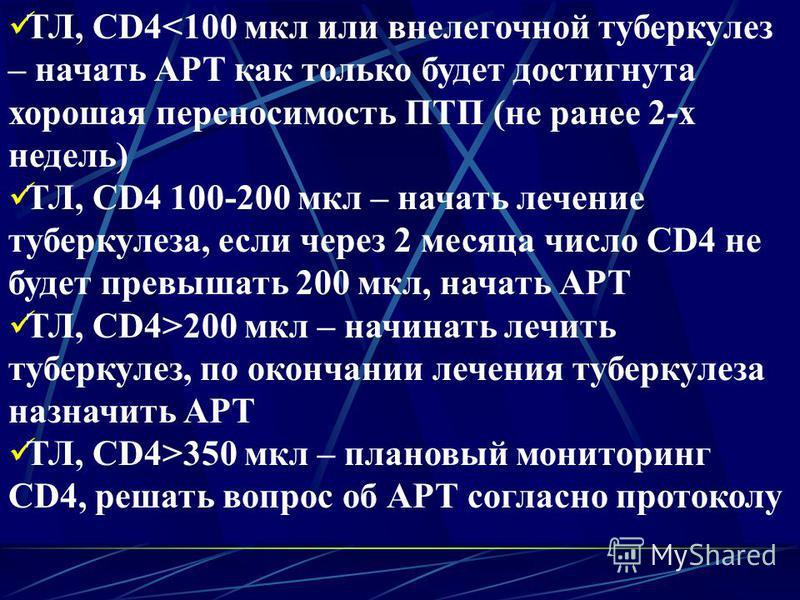 ТЛ, CD4<100 мкл или внелегочной туберкулез – начать АРТ как только будет достигнута хорошая переносимость ПТП (не ранее 2-х недель) ТЛ, CD4 100-200 мкл – начать лечение туберкулеза, если через 2 месяца число CD4 не будет превышать 200 мкл, начать АРТ