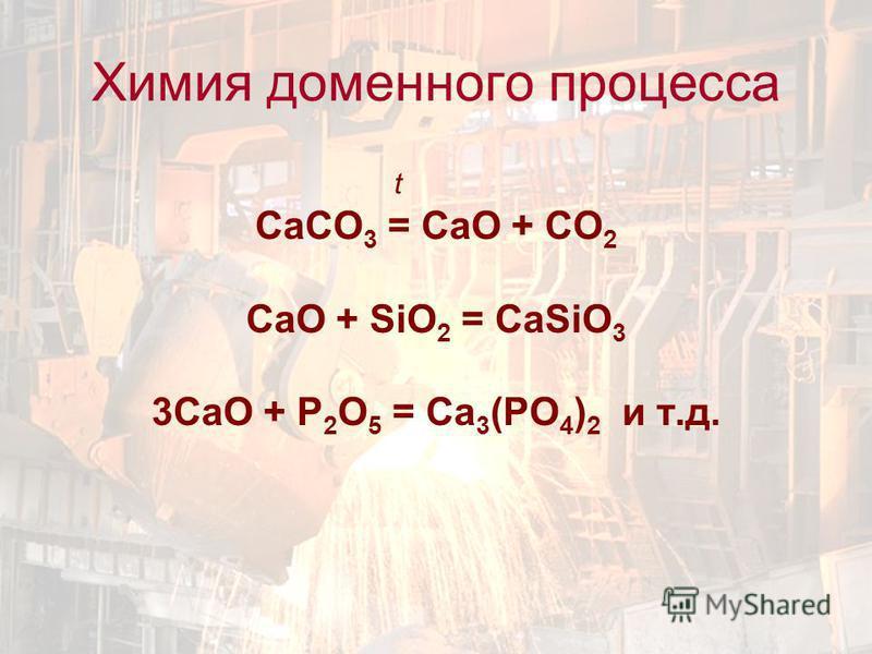 t СаCO 3 = CaO + CO 2 CaO + SiO 2 = CaSiO 3 3CaO + P 2 O 5 = Ca 3 (PO 4 ) 2 и т.д. Химия доменного процесса