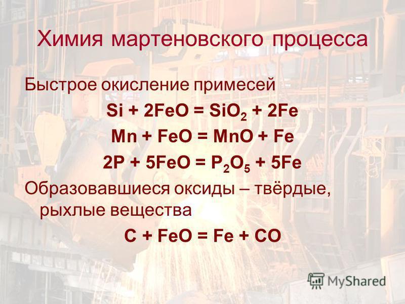 Химия мартеновского процесса Быстрое окисление примесей Si + 2FeO = SiO 2 + 2Fe Mn + FeO = MnO + Fe 2P + 5FeO = P 2 O 5 + 5Fe Образовавшиеся оксиды – твёрдые, рыхлые вещества C + FeO = Fe + CO