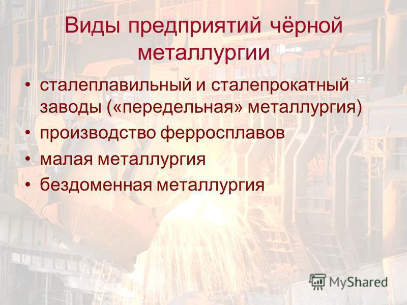 Виды предприятий чёрной металлургии сталеплавильный и сталепрокатный заводы («передельная» металлургия) производство ферросплавов малая металлургия бездоменная металлургия