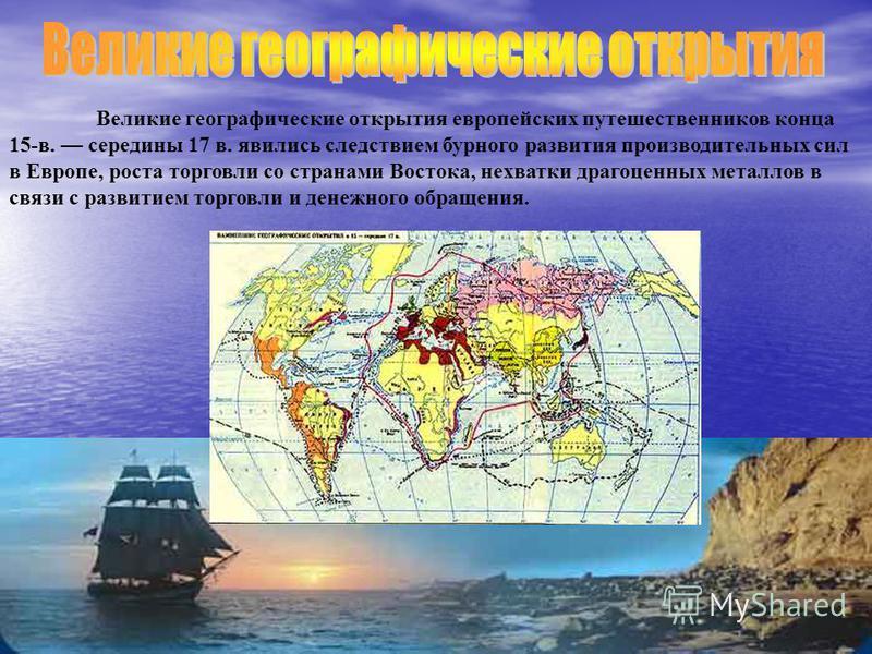 Великие географические открытия европейских путешественников конца 15-в. середины 17 в. явились следствием бурного развития производительных сил в Европе, роста торговли со странами Востока, нехватки драгоценных металлов в связи с развитием торговли