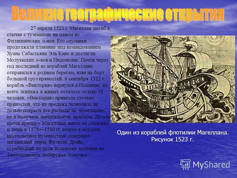 27 апреля 1521 г. Магеллан погиб в стычке с туземцами на одном из Филиппинских о-вов. Его спутники продолжали плавание под командованием Хуана Себастьяна Эль Кано и достигли Молуккских о-вов и Индонезии. Почти через год последний из кораблей Магеллан