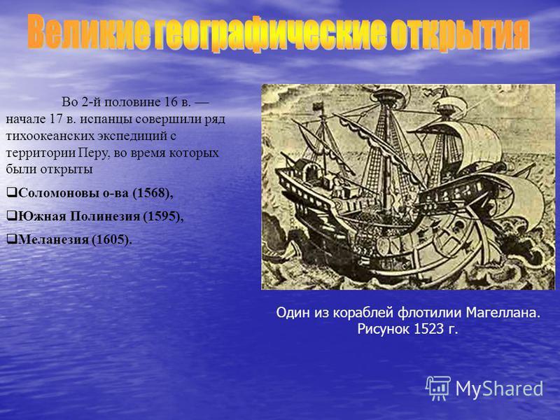 Во 2-й половине 16 в. начале 17 в. испанцы совершили ряд тихоокеанских экспедиций с территории Перу, во время которых были открыты Соломоновы о-ва (1568), Южная Полинезия (1595), Меланезия (1605). Один из кораблей флотилии Магеллана. Рисунок 1523 г.