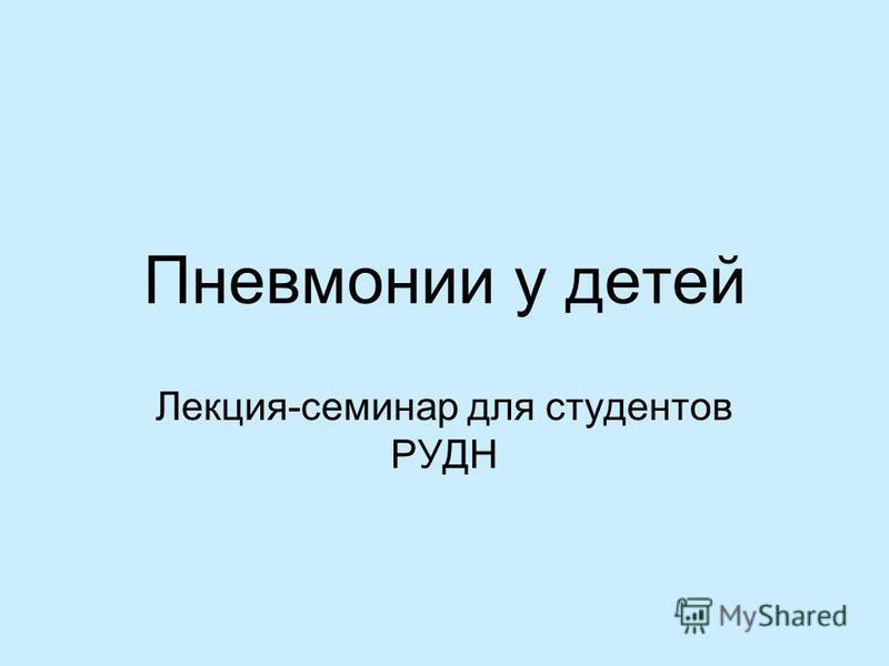 Пневмонии у детей Лекция-семинар для студентов РУДН