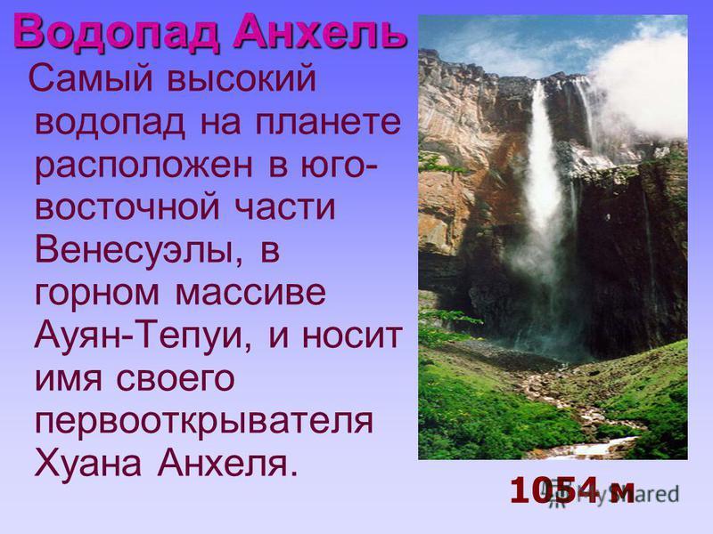 Водопад Анхель Самый высокий водопад на планете расположен в юго- восточной части Венесуэлы, в горном массиве Ауян-Тепуи, и носит имя своего первооткрывателя Хуана Анхеля. 1054 м