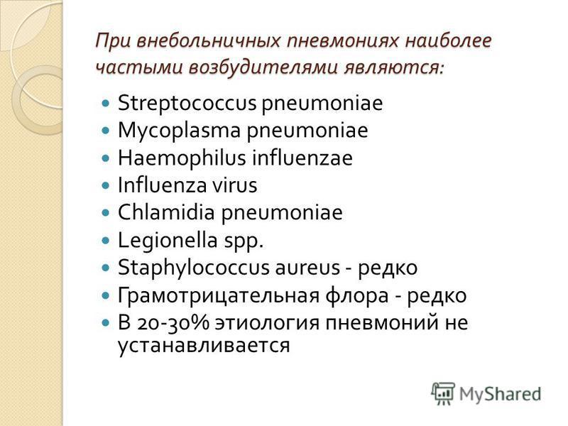 При внебольничных пневмониях наиболее частыми возбудителями являются : Streptococcus pneumoniae Mycoplasma pneumoniae Haemophilus influenzae Influenza virus Chlamidia pneumoniae Legionella spp. Staphylococcus aureus - редко Грамотрицательная флора -