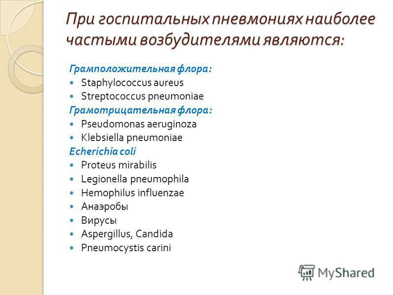 При госпитальных пневмониях наиболее частыми возбудителями являются : Грамположительная флора : Staphylococcus aureus Streptococcus pneumoniae Грамотрицательная флора : Pseudomonas aeruginoza Klebsiella pneumoniae Echerichia coli Proteus mirabilis Le