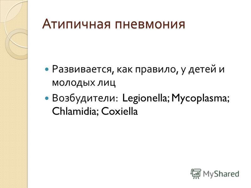 Атипичная пневмония Развивается, как правило, у детей и молодых лиц Возбудители : Legionella; Mycoplasma; Chlamidia; Coxiella