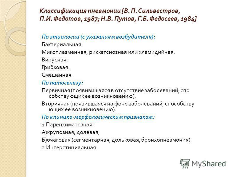 Классификация пневмонии [ В. П. Сильвестров, П. И. Федотов, 1987; Н. В. Путов, Г. Б. Федосеев, 1984] По этиологии ( с указанием возбудителя ): Бактериальная. Микоплазменная, риккетсиозная или хламидийная. Вирусная. Грибковая. Смешанная. По патогенезу