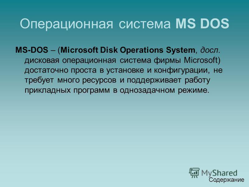 Операционная система MS DOS MS-DOS – (Microsoft Disk Operations System, досл. дисковая операционная система фирмы Microsoft) достаточно проста в установке и конфигурации, не требует много ресурсов и поддерживает работу прикладных программ в однозадач