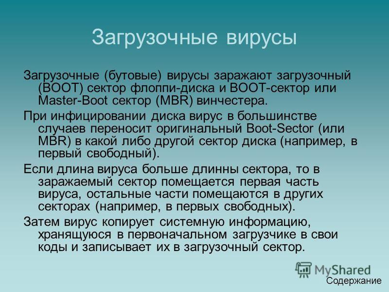Загрузочные вирусы Загрузочные (бутовые) вирусы заражают загрузочный (ВООТ) сектор флоппи-диска и ВООТ-сектор или Мaster-Boot сектор (MBR) винчестера. При инфицировании диска вирус в большинстве случаев переносит оригинальный Boot-Sector (или MBR) в