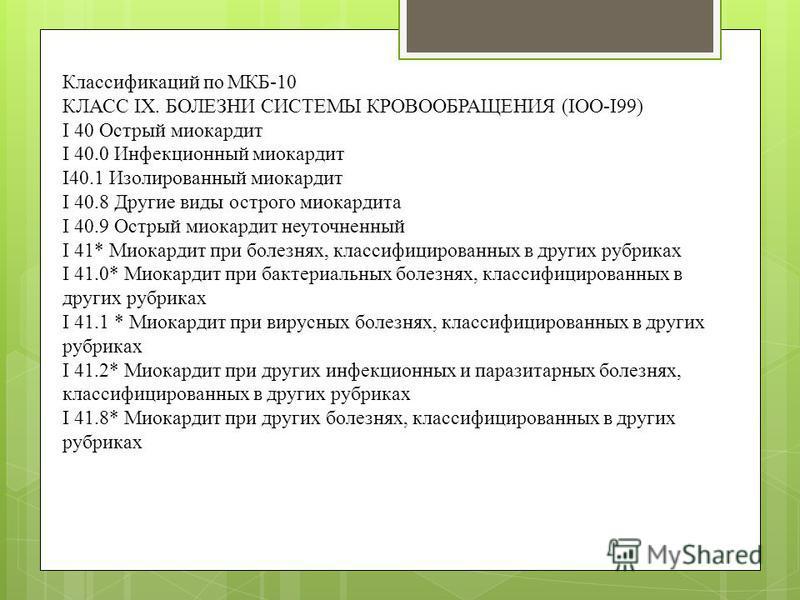 Классификаций по МКБ-10 КЛАСС IX. БОЛЕЗНИ СИСТЕМЫ КРОВООБРАЩЕНИЯ (IOO-I99) I 40 Острый миокардит I 40.0 Инфекционный миокардит I40.1 Изолированный миокардит I 40.8 Другие виды острого миокардита I 40.9 Острый миокардит неуточненный I 41* Миокардит пр