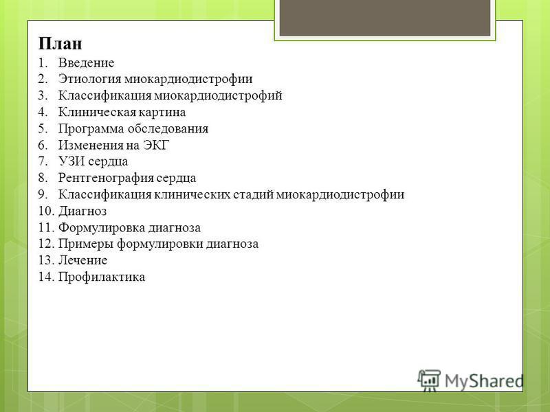 План 1. Введение 2. Этиология миокардиодистрофии 3. Классификация миокардиодистрофий 4. Клиническая картина 5. Программа обследования 6. Изменения на ЭКГ 7. УЗИ сердца 8. Рентгенография сердца 9. Классификация клинических стадий миокардиодистрофии 10