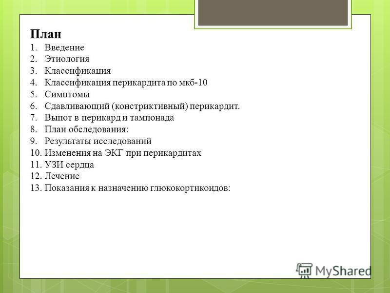 План 1. Введение 2. Этиология 3. Классификация 4. Классификация перикардита по мкб-10 5. Симптомы 6. Сдавливающий (констриктивный) перикардит. 7. Выпот в перикард и тампонада 8. План обследования: 9. Результаты исследований 10. Изменения на ЭКГ при п
