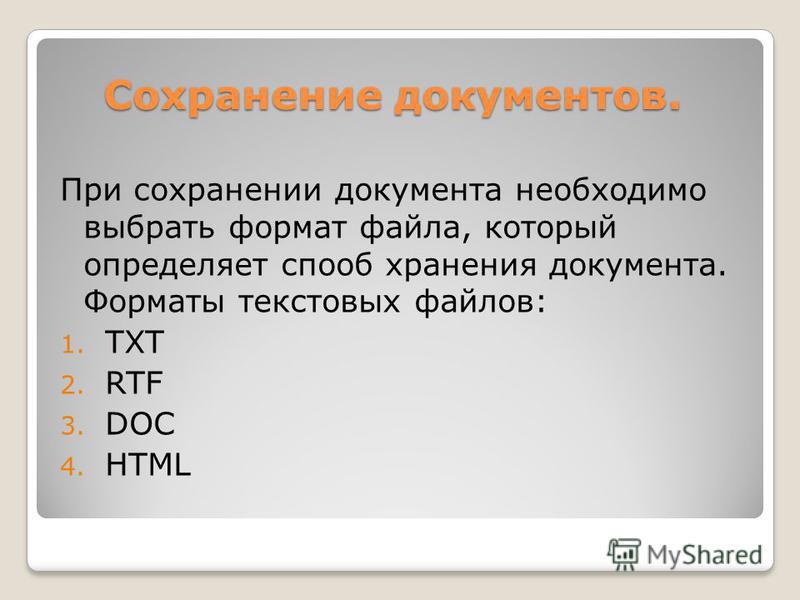 Сохранение документов. При сохранении документа необходимо выбрать формат файла, который определяет способ хранения документа. Форматы текстовых файлов: 1. TXT 2. RTF 3. DOC 4. HTML