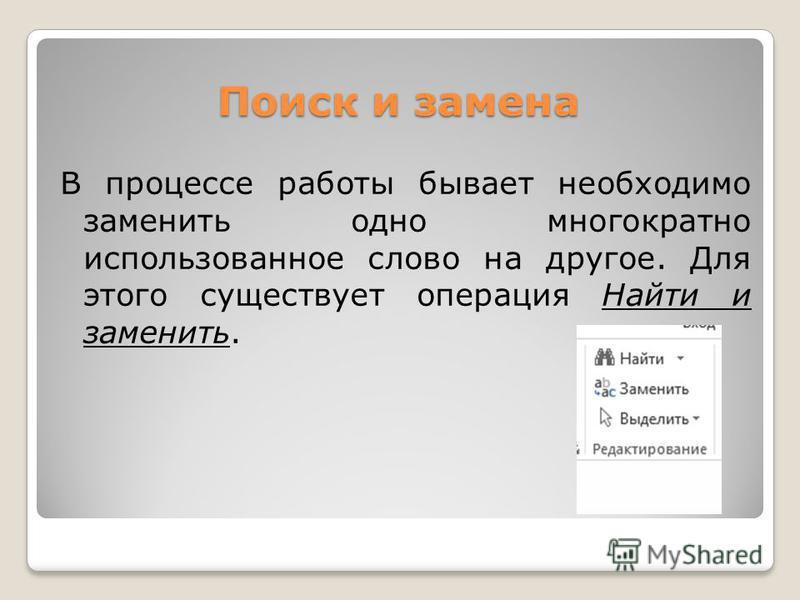 Поиск и замена В процессе работы бывает необходимо заменить одно многократно использованное слово на другое. Для этого существует операция Найти и заменить.