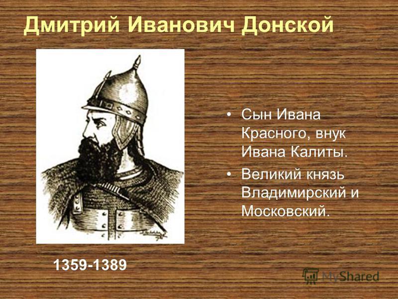 Дмитрий Иванович Донской Сын Ивана Красного, внук Ивана Калиты. Великий князь Владимирский и Московский. 1359-1389