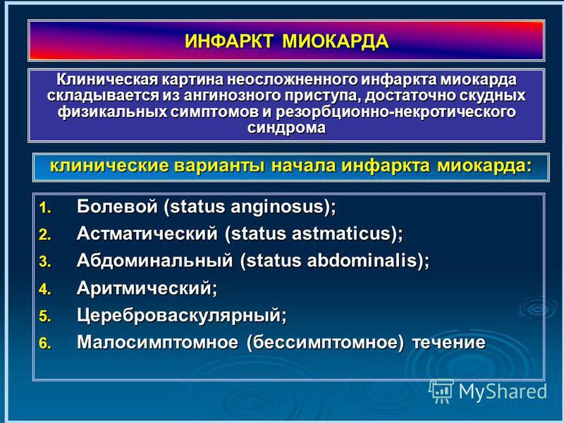 ИНФАРКТ МИОКАРДА 1. Болевой (status anginosus); 2. Астматический (status astmaticus); 3. Абдоминальный (status abdominalis); 4. Аритмический; 5. Цереброваскулярный; 6. Малосимптомное (бессимптомное) течение клинические варианты начала инфаркта миокар