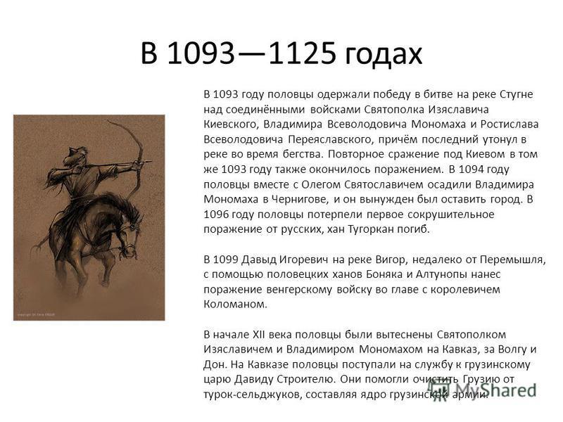 В 10931125 годах В 1093 году половцы одержали победу в битве на реке Стугне над соединёнными войсками Святополка Изяславича Киевского, Владимира Всеволодовича Мономаха и Ростислава Всеволодовича Переяславского, причём последний утонул в реке во время