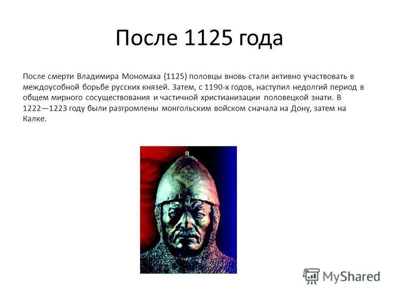 После 1125 года После смерти Владимира Мономаха (1125) половцы вновь стали активно участвовать в междоусобной борьбе русских князей. Затем, с 1190-х годов, наступил недолгий период в общем мирного сосуществования и частичной христианизации половецкой