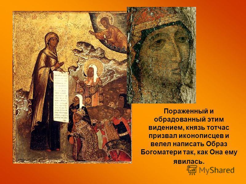 Пораженный и обрадованный этим видением, князь тотчас призвал иконописцев и велел написать Образ Богоматери так, как Она ему явилась.
