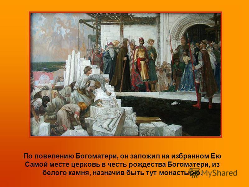 По повелению Богоматери, он заложил на избранном Ею Самой месте церковь в честь рождества Богоматери, из белого камня, назначив быть тут монастырю.