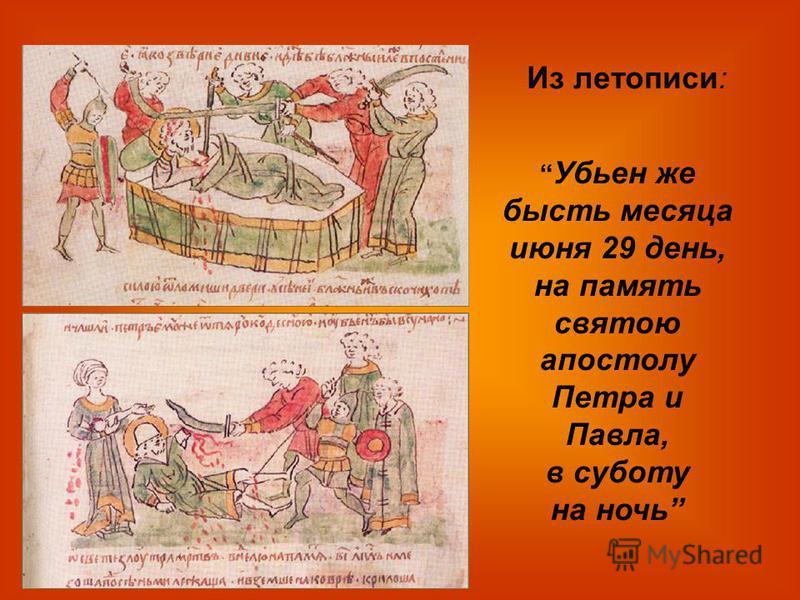 Убьен же бысть месяца июня 29 день, на память святою апостолу Петра и Павла, в субботу на ночь Из летописи: