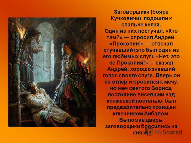 Заговорщики (бояре Кучковичи) подошли к спальне князя. Один из них постучал. «Кто там?» спросил Андрей. «Прокопий!» отвечал стучавший (это был один из его любимых слуг). «Нет, это не Прокопий!» сказал Андрей, хорошо знавший голос своего слуги. Дверь