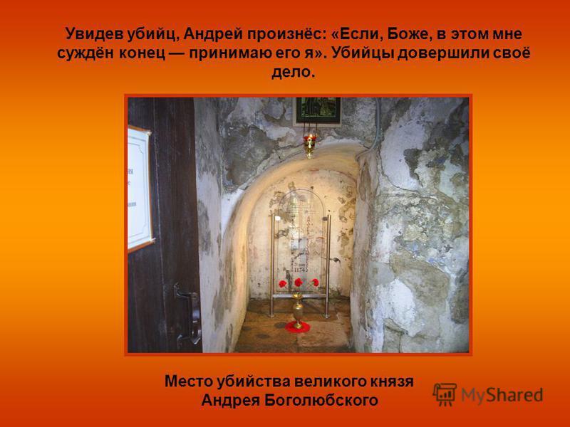 Место убийства великого князя Андрея Боголюбского Увидев убийц, Андрей произнёс: «Если, Боже, в этом мне суждён конец принимаю его я». Убийцы довершили своё дело.