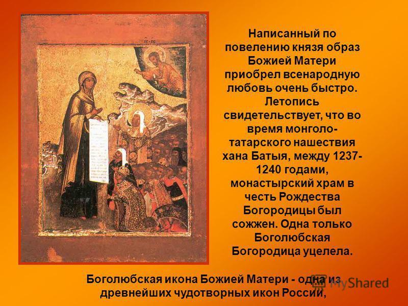Боголюбская икона Божией Матери - одна из древнейших чудотворных икон России, Написанный по повелению князя образ Божией Матери приобрел всенародную любовь очень быстро. Летопись свидетельствует, что во время монголо- татарского нашествия хана Батыя,