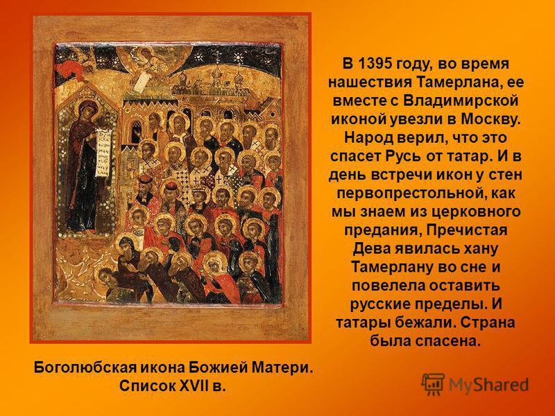 Боголюбская икона Божией Матери. Список XVII в. В 1395 году, во время нашествия Тамерлана, ее вместе с Владимирской иконой увезли в Москву. Народ верил, что это спасет Русь от татар. И в день встречи икон у стен первопрестольной, как мы знаем из церк