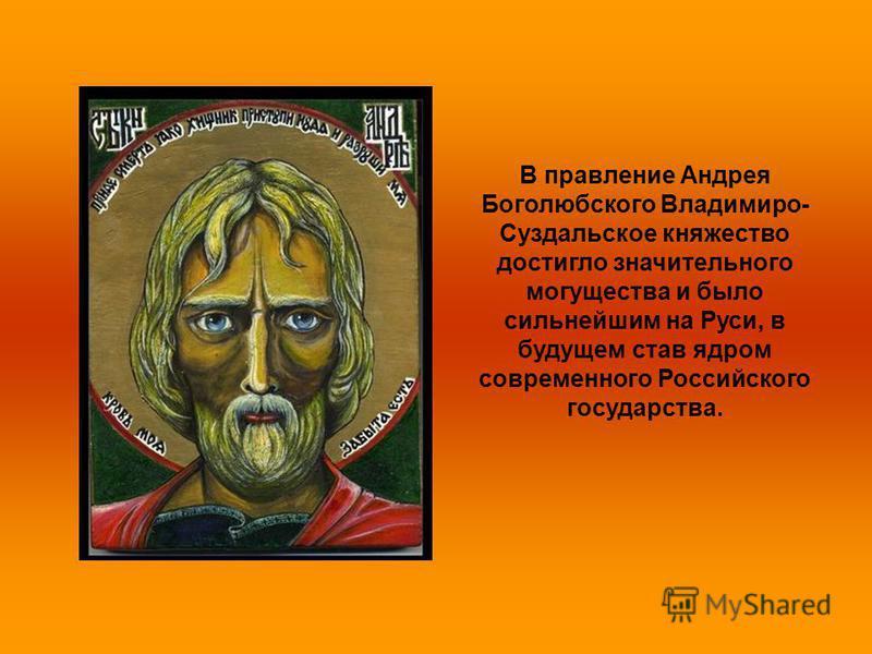 В правление Андрея Боголюбского Владимиро- Суздальское княжество достигло значительного могущества и было сильнейшим на Руси, в будущем став ядром современного Российского государства.