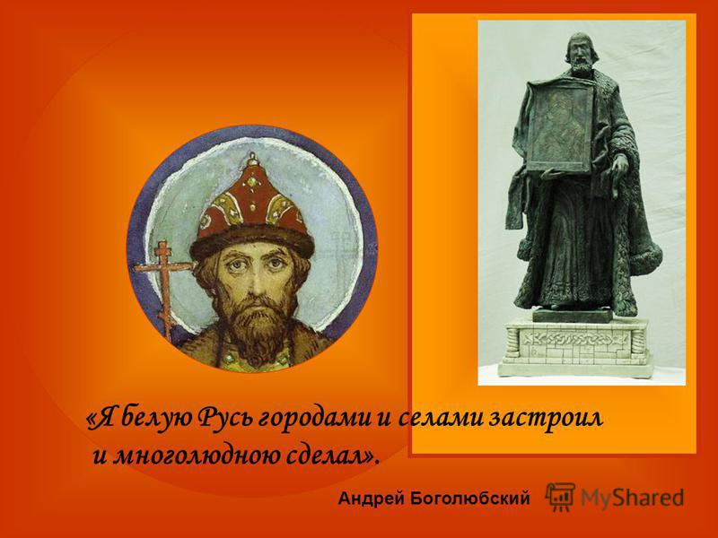 «Я белую Русь городами и селами застроил и многолюдною сделал». Андрей Боголюбский