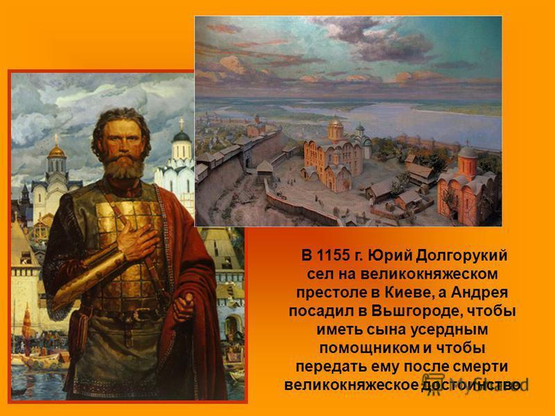 В 1155 г. Юрий Долгорукий сел на великокняжеском престоле в Киеве, а Андрея посадил в Вьшгороде, чтобы иметь сына усердным помощником и чтобы передать ему после смерти великокняжеское достоинство