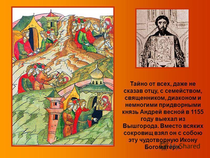 Тайно от всех, даже не сказав отцу, с семейством, священником, диаконом и немногими придворными князь Андрей весной в 1155 году выехал из Вышгорода. Вместо всяких сокровищ взял он с собою эту чудотворную Икону Богоматери.