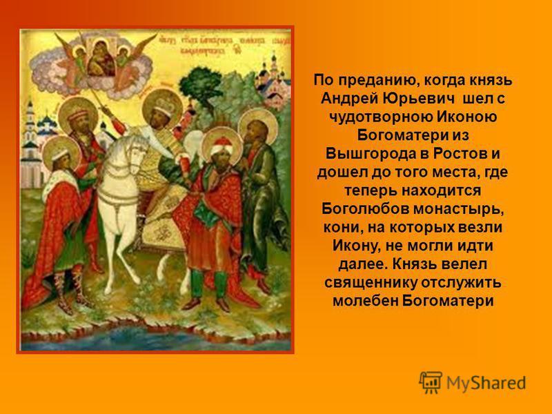 По преданию, когда князь Андрей Юрьевич шел с чудотворною Иконою Богоматери из Вышгорода в Ростов и дошел до того места, где теперь находится Боголюбов монастырь, кони, на которых везли Икону, не могли идти далее. Князь велел священнику отслужить мол