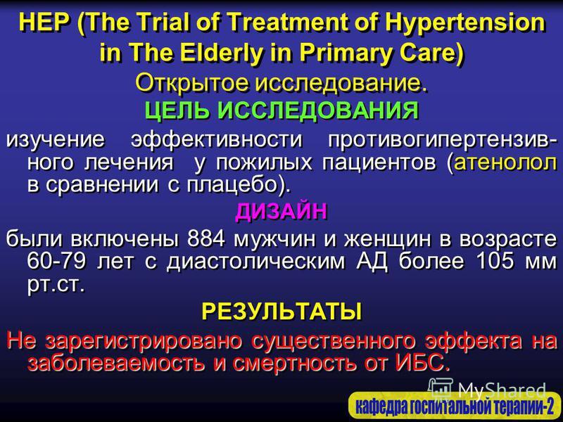 HEP (The Trial of Treatment of Hypertension in The Elderly in Primary Care) Открытое исследование. ЦЕЛЬ ИССЛЕДОВАНИЯ изучение эффективности противо гипертензивного лечения у пожилых пациентов (атенолол в сравнении с плацебо). ДИЗАЙН были включены 884