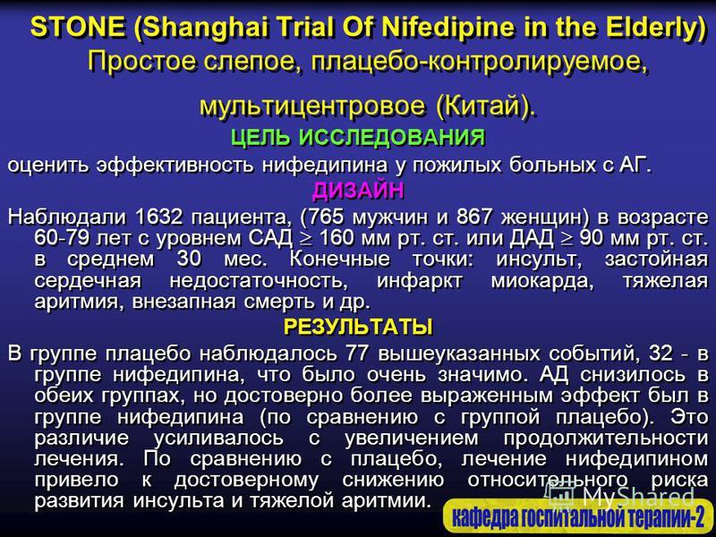 STONE (Shanghai Trial Of Nifedipine in the Elderly) Простое слепое, плацебо-контролируемое, мультицентровое (Китай). ЦЕЛЬ ИССЛЕДОВАНИЯ оценить эффективность нифедипина у пожилых больных с АГ. ДИЗАЙН Наблюдали 1632 пациента, (765 мужчин и 867 женщин)
