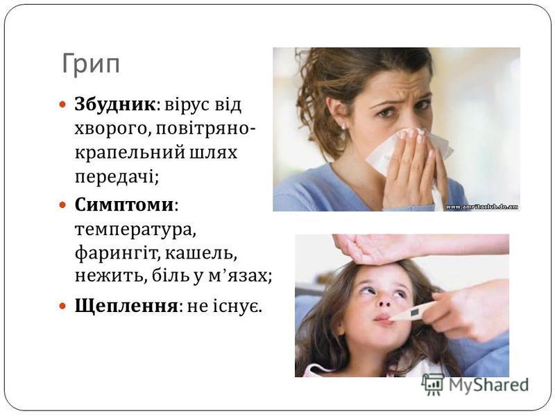 Грип Збудник : вірус від хворого, повітряно - крапельний шлях передачі ; Симптоми : температура, фарингіт, кашель, нежить, біль у м язах ; Щеплення : не існує.
