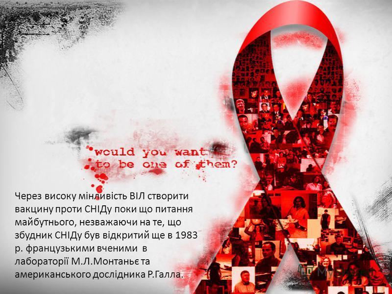 Через високу мінливість ВІЛ створити вакцину проти СНІДу поки що питання майбутнього, незважаючи на те, що збудник СНІДу був відкритий ще в 1983 р. французькими вченими в лабораторії М.Л.Монтаньє та американського дослідника Р.Галла.