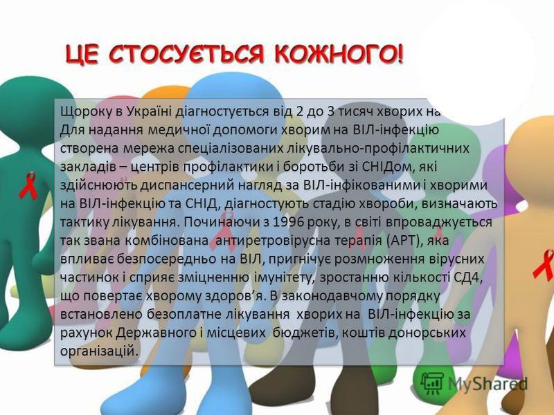 Щороку в Україні діагностується від 2 до 3 тисяч хворих на СНІД. Для надання медичної допомоги хворим на ВІЛ-інфекцію створена мережа спеціалізованих лікувально-профілактичних закладів – центрів профілактики і боротьби зі СНІДом, які здійснюють диспа