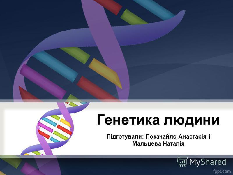Генетика людини Підготували: Покачайло Анастасія і Мальцева Наталія
