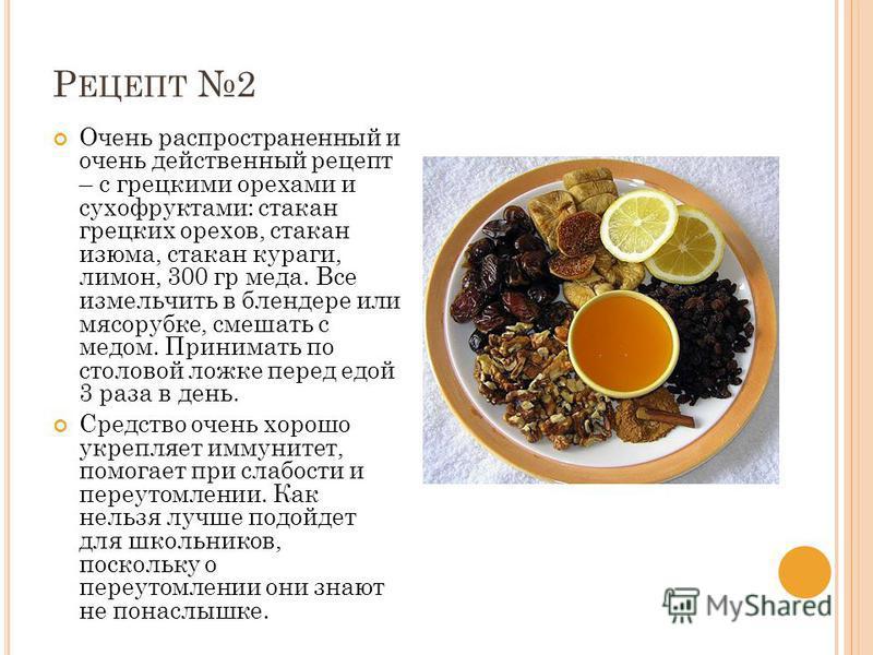 Р ЕЦЕПТ 2 Очень распространенный и очень действенный рецепт – с грецкими орехами и сухофруктами: стакан грецких орехов, стакан изюма, стакан кураги, лимон, 300 гр меда. Все измельчить в блендере или мясорубке, смешать с медом. Принимать по столовой л
