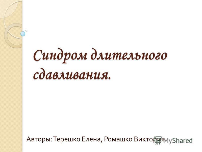 Синдром длительного сдавливания. Авторы : Терешко Елена, Ромашко Виктория.