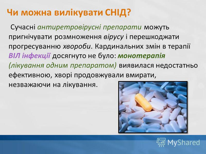 Чи можна вилікувати СНІД? Сучасні антиретровірусні препарати можуть пригнічувати розмноження вірусу і перешкоджати прогресуванню хвороби. Кардинальних змін в терапії ВІЛ інфекції досягнуто не було: монотерапія (лікування одним препаратом) виявилася н
