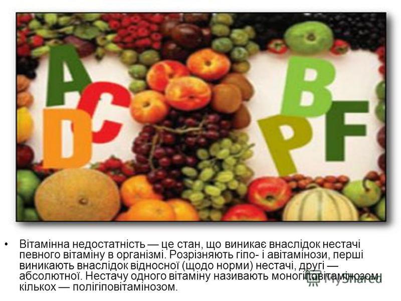 Вітамінна недостатність це стан, що виникає внаслідок нестачі певного вітаміну в організмі. Розрізняють гіпо- і авітамінози, перші виникають внаслідок відносної (щодо норми) нестачі, другі абсолютної. Нестачу одного вітаміну називають моногіповітамін