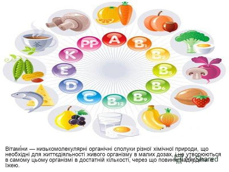 Вітамі́ни низькомолекулярні органічні сполуки різної хімічної природи, що необхідні для життєдіяльності живого організму в малих дозах, і не утворюються в самому цьому організмі в достатній кількості, через що повинні надходити із їжею.