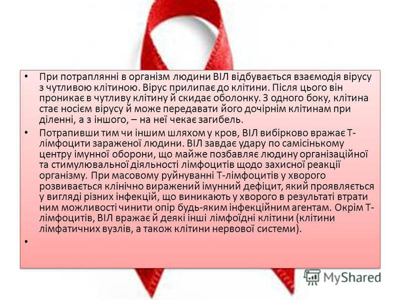При потраплянні в організм людини ВІЛ відбувається взаємодія вірусу з чутливою клітиною. Вірус прилипає до клітини. Після цього він проникає в чутливу клітину й скидає оболонку. З одного боку, клітина стає носієм вірусу й може передавати його дочірні
