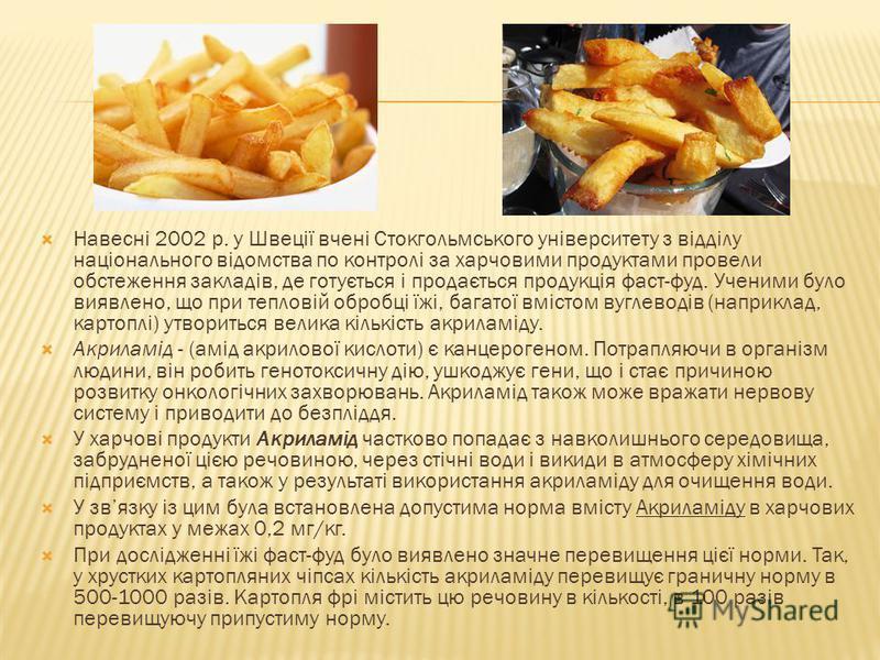 Навесні 2002 р. у Швеції вчені Стокгольмського університету з відділу національного відомства по контролі за харчовими продуктами провели обстеження закладів, де готується і продається продукція фаст-фуд. Ученими було виявлено, що при тепловій обробц